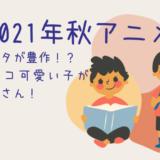 2021秋アニメ ショタっ子男の子がいるおすすめアニメはどれだ!
